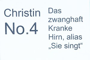 """Christin No. 4: Das zwanghafte KRANKE HIRN, alias """"Sie singt""""."""