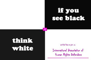 If you see black, think white and feel free to join us: International Association of Human Rights Defenders. Short: THE HUMANS.