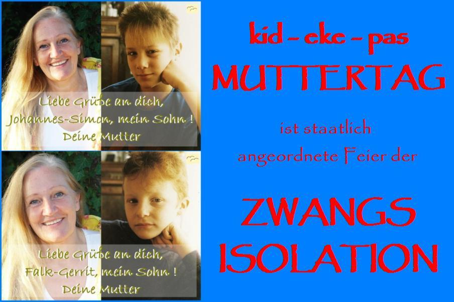 kid - eke - pas -Muttertag ist staatlich angeordnete Feier der Zwangsisolation der Kinder von der Mutter. kid - eke - pas - Vatertag ist staatlich angeordnete Feier der Zwangsisolation der Kinder von ihrem Vater.